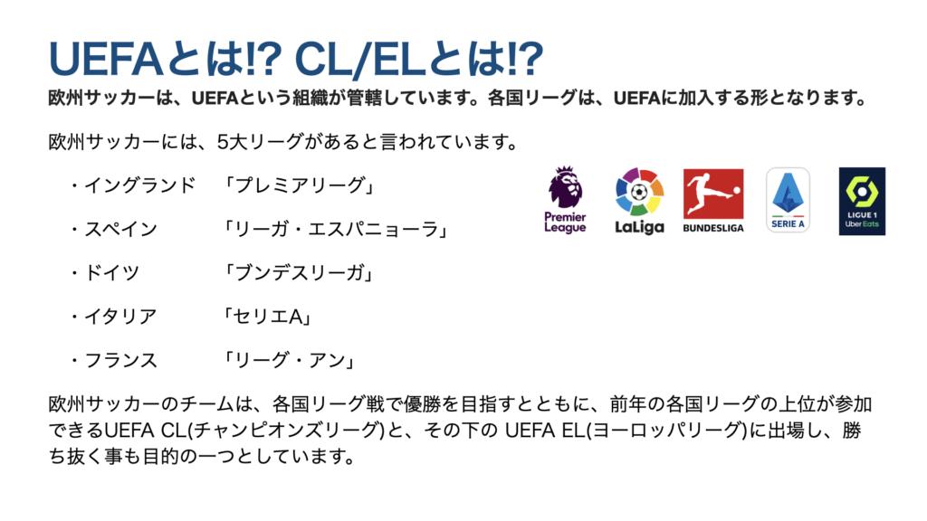 UEFAとは!? CL/ELとは!? 欧州サッカーは、UEFAという組織が管轄しています。各国リーグは、UEFAに加入する形となります。 欧州サッカーには、5大リーグがあると言われています。 ・イングランド 「プレミアリーグ」 ・スペイン   「リーガ・エスパニョーラ」 ・ドイツ    「ブンデスリーガ」 ・イタリア   「セリエA」 ・フランス   「リーグ・アン」 欧州サッカーのチームは、各国リーグ戦で優勝を目指すとともに、前年の各国リーグの上位が参加できるUEFA CL(チャンピオンズリーグ)と、その下の UEFA EL(ヨーロッパリーグ)に出場し、勝ち抜く事も目的の一つとしています。
